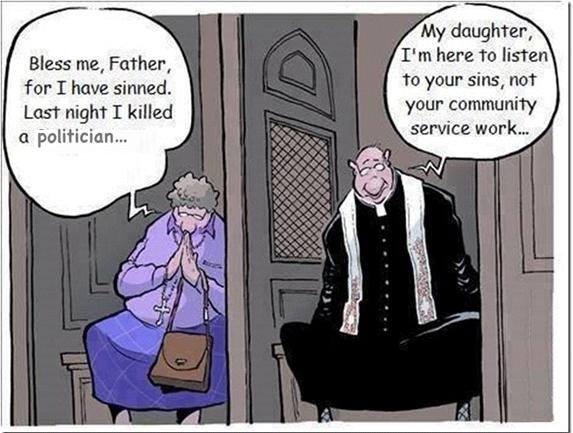 - Bénissez-moi mon père car j'ai pêché. La nuit dernière j'ai tué un politicien - Ma fille, je suis là pour écouter vos pêchés et non pour vos services à la communauté.